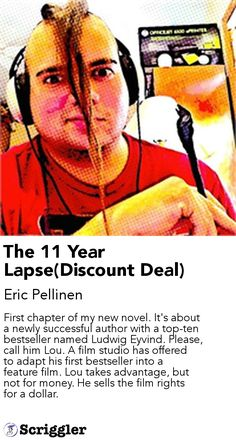 The 11 Year Lapse(Discount Deal) by Eric Pellinen https://scriggler.com/detailPost/story/43039 First chapter of my new novel. It's about a newly successful author with a top-ten bestseller named Ludwig Eyvind. Please, call him Lou. A film studio has offered to adapt his first bestseller into a feature film. Lou takes advantage, but not for money. He sells the film rights for a dollar.