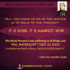 Harriet Emilie Cady (1848-1941) was one of the first women Homeopathic Physicians.  This  inspiring quote is part of the Metaphysical Divas of Yesteryear series, brought to you by debbianne.com. Empowerment | inspiration | success | manifesting | metaphysics | law of attraction | spirituality | inspiring self improvement | wisdom | truth | the secret | personal growth | consciousness | enlightenment | belief | self love | higher mind | guidance | intuition | powerful women | confidence