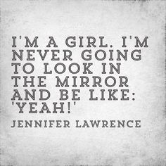 """""""I'm a girl. I'm never going to look in the mirror and be like: 'yeah!'"""" - Jennifer Lawrence quote"""