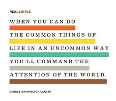 """""""When you can do the common things of life in an uncommon way you'll command the attention of the world."""" — George Washington Carver #quotes"""
