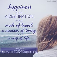 """""""Happiness is not a destination but a mode of travel, a manner of living, or way of life"""" - From Moroni's Guide to Surviving Turbulent Times"""