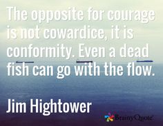 The opposite for courage is not cowardice, it is conformity. Even a dead fish can go with the flow.  Jim Hightower
