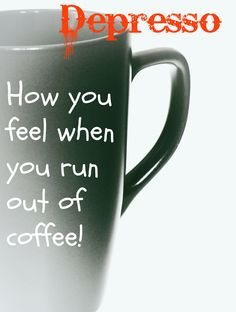Depresso - how you feel when you run out of coffee!  #coffee