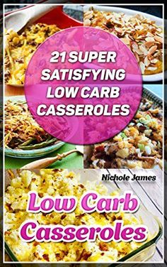 Low Carb Casseroles: 21 Super Satisfying Low Carb Casseroles: (low carbohydrate, high protein, low carbohydrate foods, low carb, low carb cookbook, low   Ketogenic Diet to Overcome Belly Fat) by Nichole James