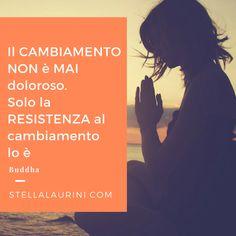 Il CAMBIAMENTO NON è mai doloroso. Solo la RESISTENZA al cambiamento lo è. Buddha