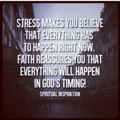 Keep this in mind for when your stressed and loosing faith. God will give you what you want when it's the right time
