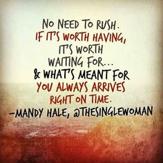 No need to rush, what is meant to be will be