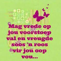 Afrikaanse Inspirerende Gedagtes  Wyshede - Mag vrede op jou voorstoep val en vreugde soos 'n roos vir jou oop vou...