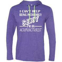 I Cant Help Being Incredibly Sexy Im An Acupuncturist Tee Shirt Hoodies