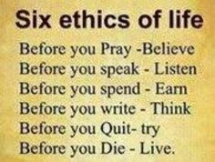 Six ethics of life Before you pray ~ believe Before you speak ~ listen Before you spend ~ earn Before you write ~ think Before you quit ~ try Before you die ~ live Heart Quotes, Life Quotes, Life Code, Life Before You, Pomes, Lifestyle Quotes, Abundant Life, Life Philosophy, Twitter Quotes