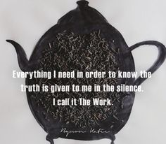 Everything I need in order to know the truth is given to me in the silence.  I call it The Work.  —Byron Katie