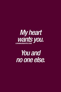 My heart wants you. You and no one else. ❤ Lovable quote ❤ #iloveyou #iwantyou #love