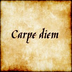 """Carpe Diem - """"seize the day"""": A Latin phrase that is commonly used in English. Has essentially become an English phrase."""