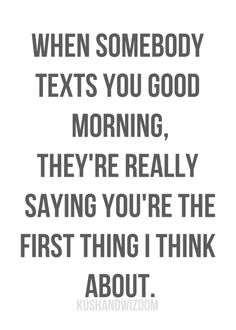 When someone texts you good morning,they are really saying you are the first thing they think about.