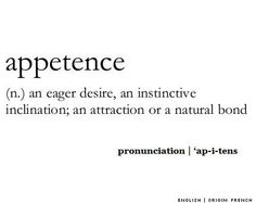 Appetence (n.) an eager desire, an instinctive inclination; an attraction or a natural bond