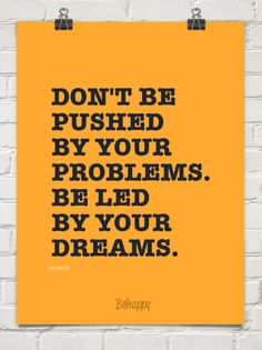 Don't be  pushed by your  problems. be led  by your  dreams. by proverb #2375