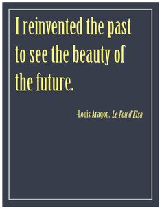 I reinvented the past to see the beauty of the future. (Louis Aragon, Le Fou d'Elsa)