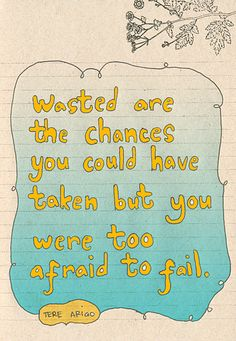 Wasted are the chances you could have taken but you were too afraid to fail.