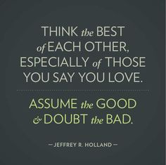 """""""Think the best of each other, especially of those you say you love.  Assume the GOOD & doubt the bad."""""""