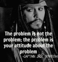 """The problem is not the problem; the problem is your attitude about the problem"" -Captain Jack Sparrow  Take it from him, if you have a bad attitude towards anything you're sure to fail, just keep a positive mind (which is hard for me) and you'll do great."