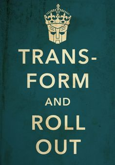 Transform and roll out.. I should start saying this to the boys...