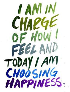 I am in charge of how I feel & today I am choosing happiness.