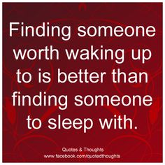 Finding someone worth waking up to is better than finding someone to sleep with.