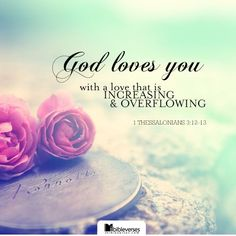 """God loves you! ~ 1 Thessalonians 3:12-13 [KJV] """"And the Lord make you to increase and abound in love one toward another, and toward all men, even as we do toward you: To the end he may stablish your hearts unblameable in holiness before God, even our Father, at the coming of our Lord Jesus Christ with all his saints."""""""