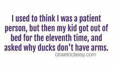 34 Funny Quotes for Parenting - Single Mom Ideas - Ideas of Single Mom Ideas - I used to think I was a patiemt person but then my kid got out of bed for the eleventh time and asked why ducks don't have arms. What a very true and funny mom life quote! Funny Friend Memes, Funny Memes, Hilarious, Funny Babies, Funny Kids, Mom Funny, Funny Happy, Citation Parents, Funny Quotes For Kids