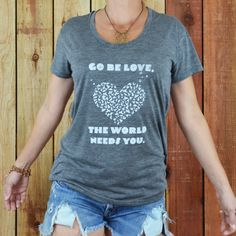 Go BE Love, The World Needs You. - Ash Tee