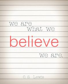 We are what we believe we are. ~C.S. Lewis