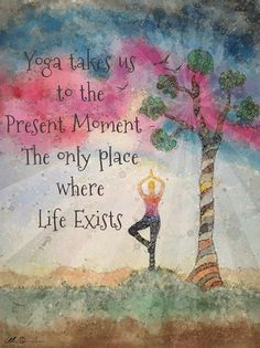 Yoga takes us to the present moment - the only place where life exists. Yoga art…
