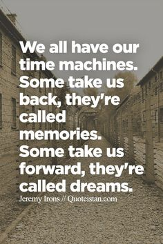 We all have our time machines. Some take us back, they're called memories. Some take us forward, they're called dreams.
