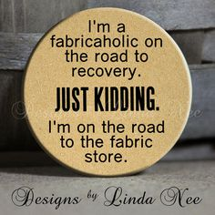 """I'm a fabricaholic on the road to recovery. Just kidding. I'm on the road to the fabric store. on Tan Quotes - 1.5"""" Pinback Button"""