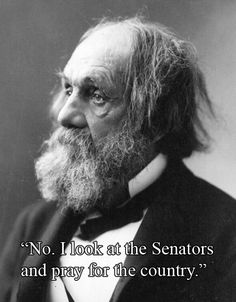 "When asked if he prayed for the Senators, Reverend Edward Everett Hale replied: ""No, I look at the Senators and pray for the country.""     Keep praying."