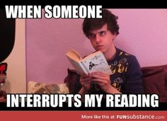 Especially when your reading Percy Jackson or The Heroes of Olympus Series. And If someone interrupts me when I'm reading it way worse than that^. I Love Books, Good Books, Books To Read, My Books, Book Memes, Book Quotes, Funny Relatable Memes, Funny Quotes, Funny Humour