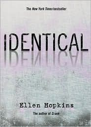 Identical - Ellen Hopkins. These books were written in an interesting fashion, but were a little intense.