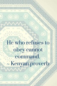 He who refuses to obey cannot command. - Kenyan adage  African Proverbs | Jenifer Daniels, APR | Pulse | LinkedIn