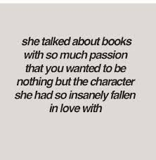 """""""She talked about books with so much passion that you wanted to be nothing but the character she had so insanely fallen in love with."""""""