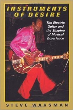 Instruments of desire : the electric guitar and the shaping of musical experience / Steve Waksman