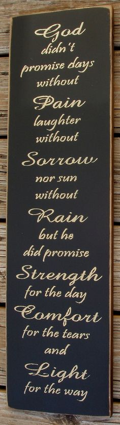 Pictured in black with antique white lettering. If you would like another color combination please let me know. All of my signs are sprayed with a clear sealer and come ready to hang with a sawtooth hanger on the back.  The sign reads God didnt promise days without pain laughter without sorrow nor sun without rain but he did promise strength for the day comfort for the tears and light for the way. The sign measures 8x27.  Please allow 7-10 days after payment is made for me to complete your…