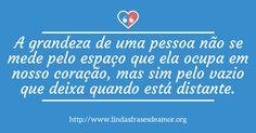 A grandeza de uma pessoa não se mede pelo espaço que ela ocupa em nosso coração, mas sim pelo vazio que deixa quando está distante. http://www.lindasfrasesdeamor.org/frases/amor/tristes