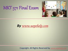 Confused and depressed about which tutorials to choose? Here is the tip. Try us and we guarantee that you will not have to look any further. We provide various homework help that you will find easy to understand. http://www.UopeHelp.com/ also provide MKT 571 Final Exam Latest UOP Complete Class Assignments, Entire course questions with answers and law, finance, economics and accounting homework help, discussion questions, Homework Assignment etc. Join us to be straight 'A' student.