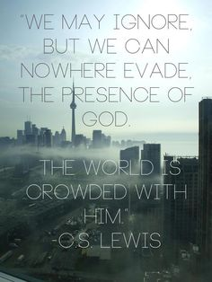 """""""The world is crowded with Him.""""  C.S. Lewis"""
