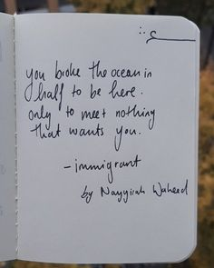You broke the ocean in half to be here. Only to meet nothing that wants you. - immigrant by Nayyirah Waheed