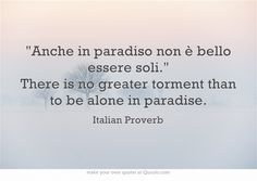 Anche in paradiso non è bello essere soli. There is no greater torment than to be alone in paradise. Italian Proverb #inspirational #quotes