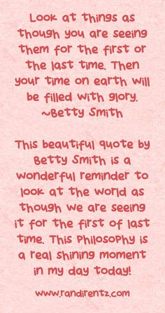 Look at things as though you are seeing them for the first or the last time. Then your time on earth will be filled with glory. ~Betty Smith This beautiful quote by Betty Smith is a wonderful reminder to look at the world as though we are seeing it for the first of last time. This philosophy is a real shining moment in my day today!