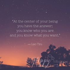 """At the center of your being you have the answer; you know who you are and you know what you want."" ― Lao Tzu"