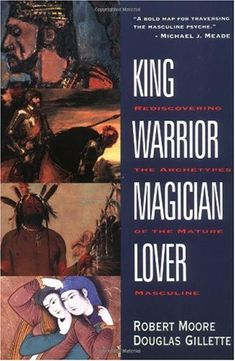 King, Warrior, Magician, Lover: Rediscovering the Archetypes of the Mature Masculine Robert Moore, Douglas Gillette