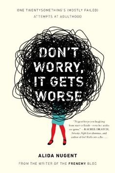 Don't Worry, It Gets Worse: One Twentysomething's (Mostly Failed) Attempts at Adulthood by Alida Nugent